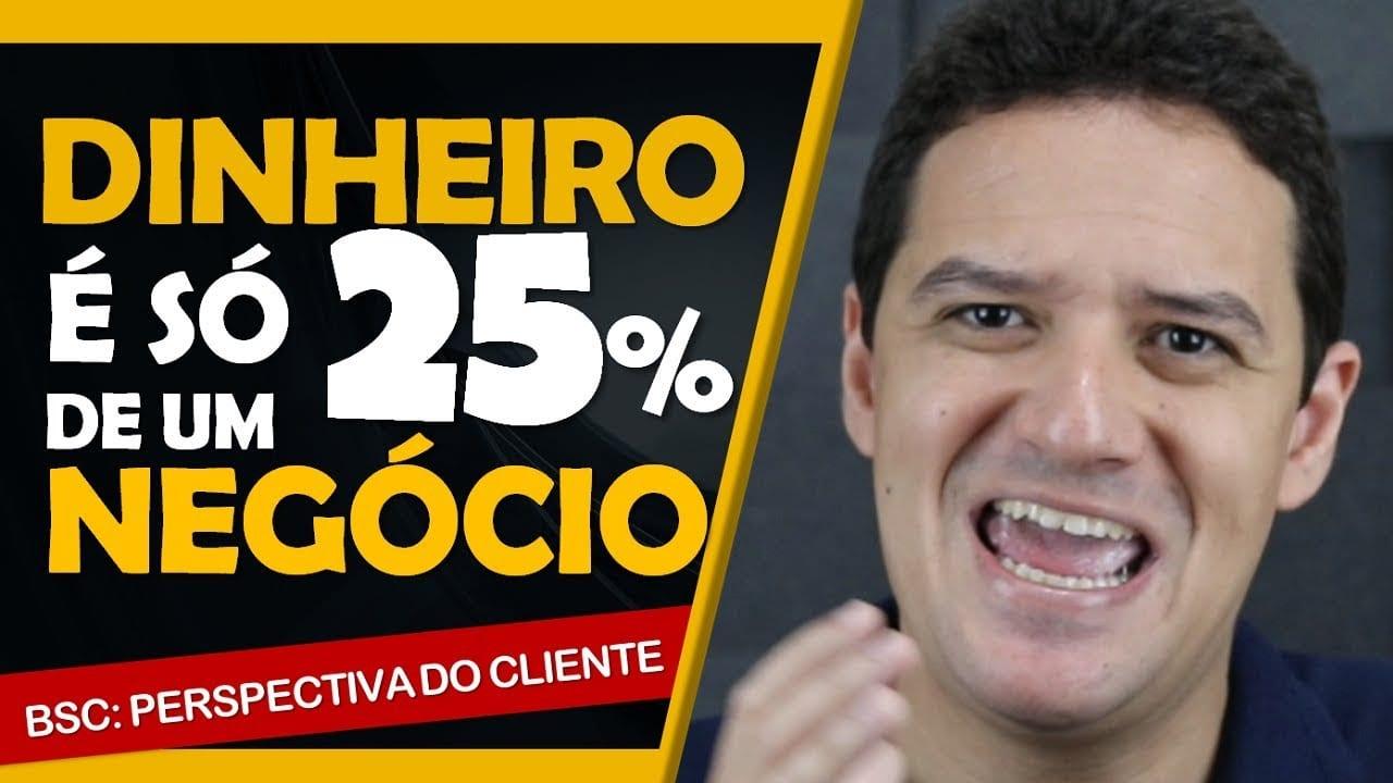 DINHEIRO É SÓ 25% de um Negócio | Balanced Scorecard: Perspectiva do Cliente