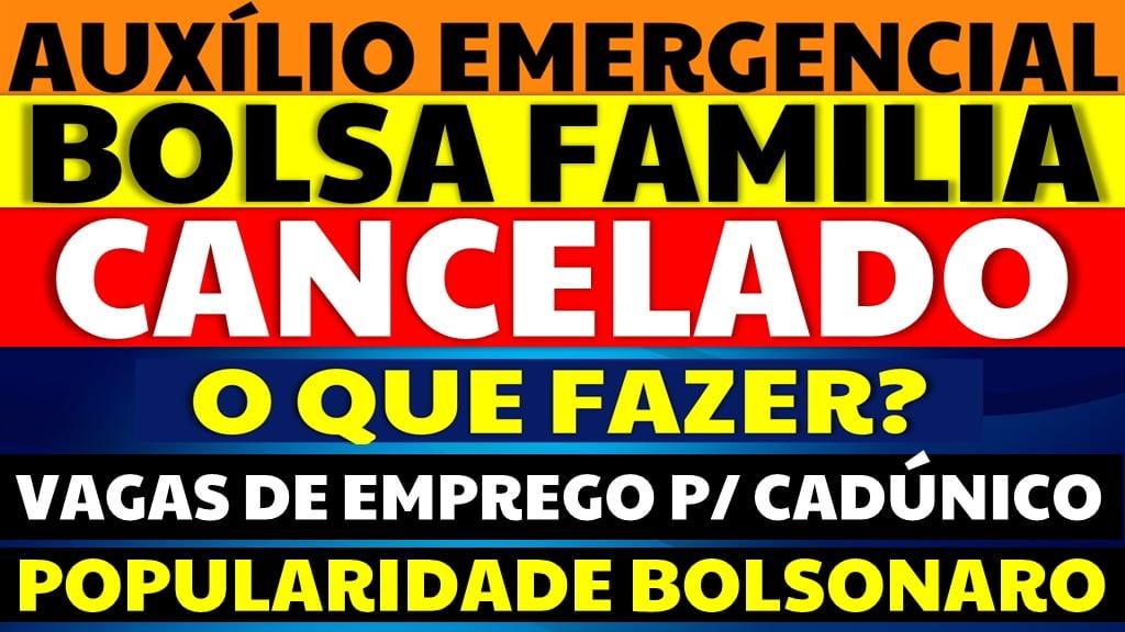 Bolsa Família Cancelado: O que fazer? | Popularidade Bolsonaro | Vagas Emprego CadÚnico
