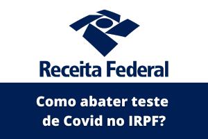 Como abater teste de Covid no Imposto de Renda?