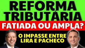 Read more about the article Reforma Tributária fatiada ou ampla: O impasse entre Lira e Pacheco