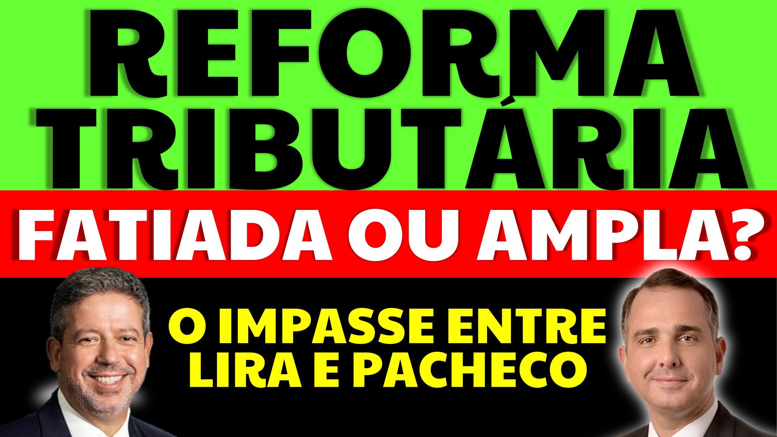 Reforma Tributária fatiada ou ampla: O impasse entre Lira e Pacheco