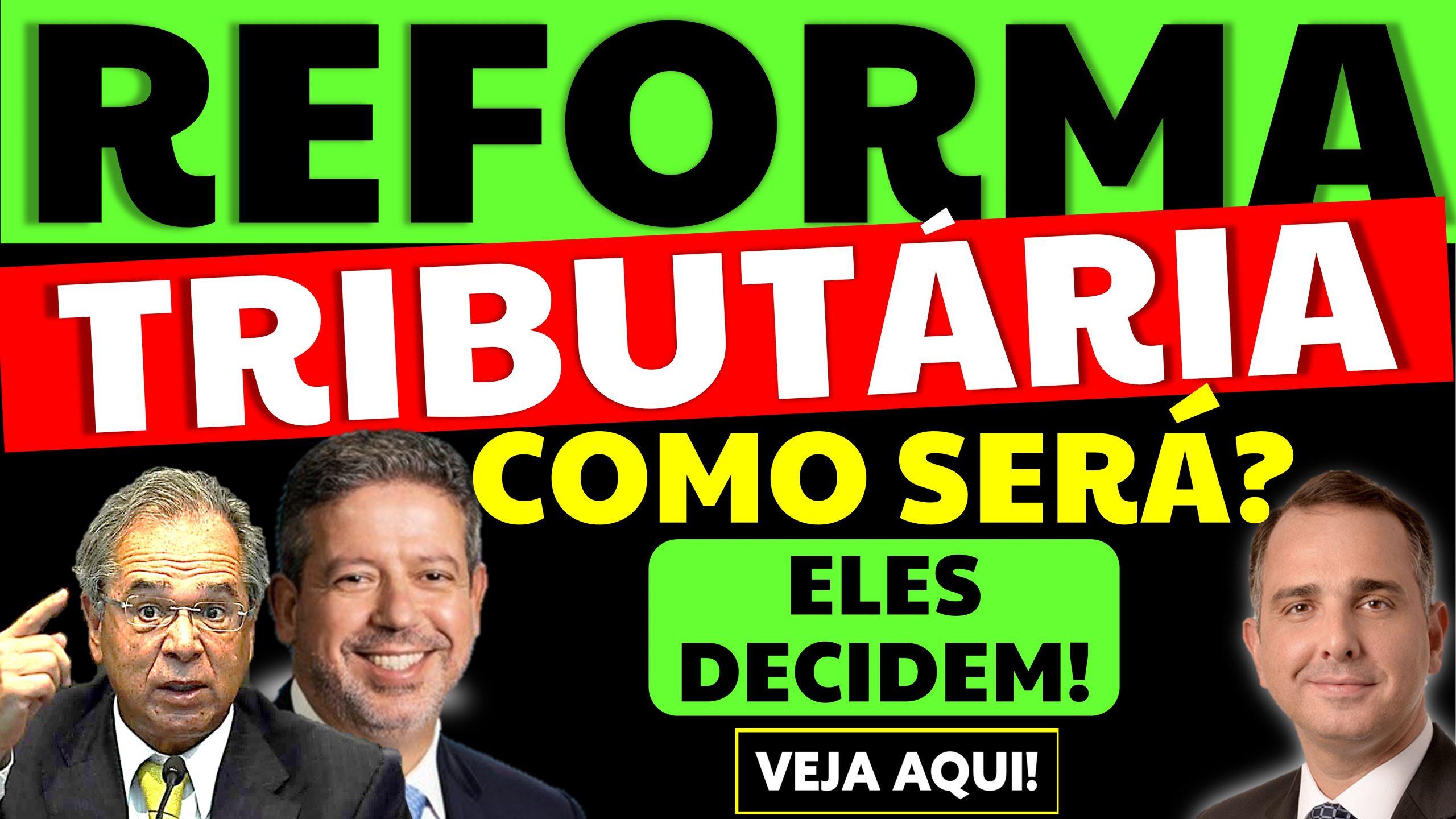 Como será a Reforma Tributária 2021? Lira, Pacheco e Guedes decidem!