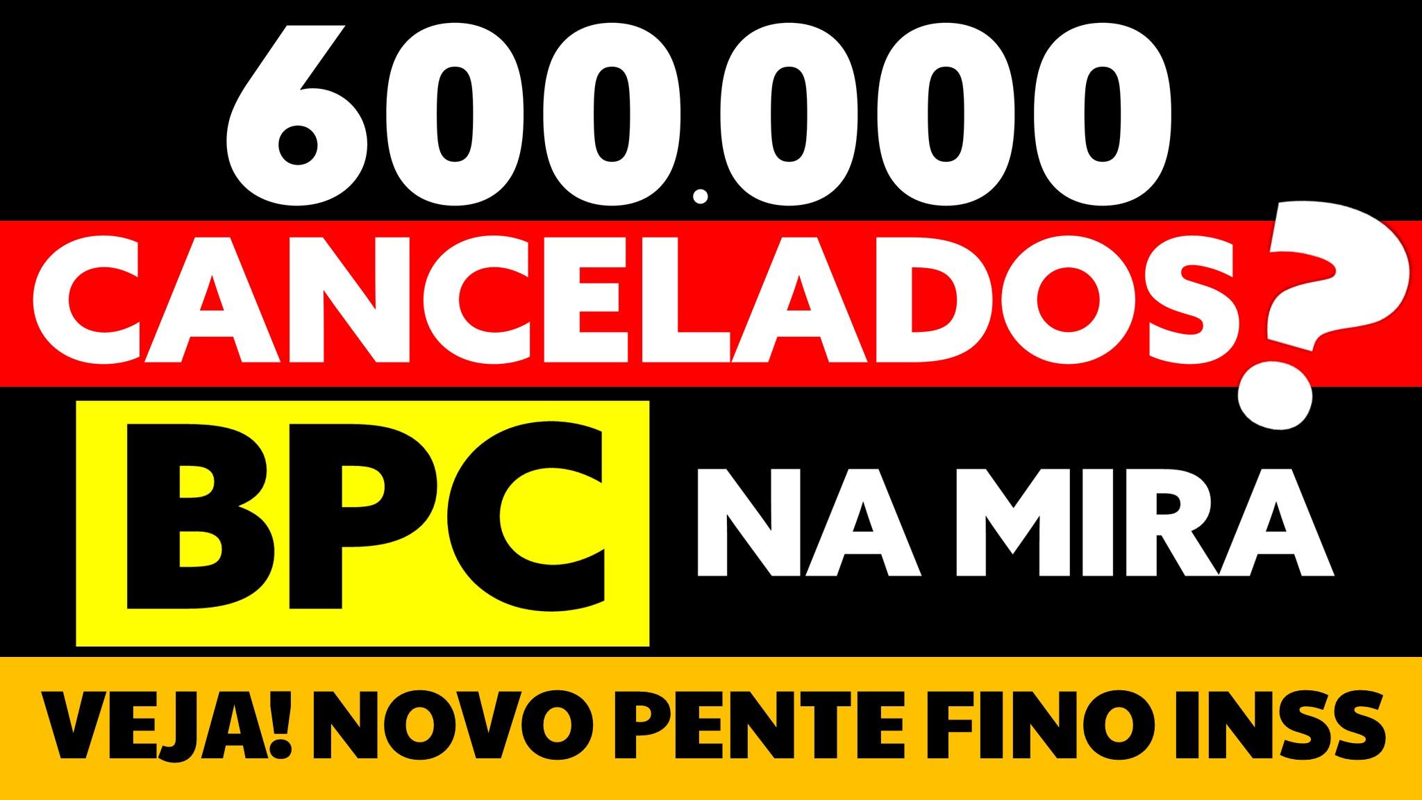 600 MIL BPC NA MIRA CANCELAMENTO PENTE FINO INSS BPC